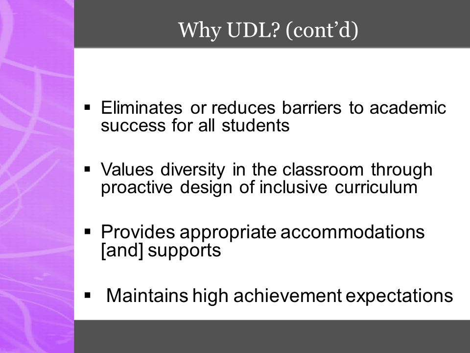 Why UDL (cont'd) Provides appropriate accommodations [and] supports